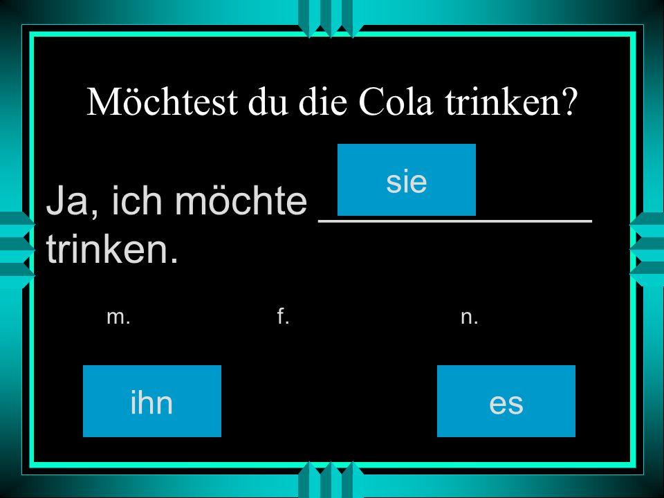 Möchtest du die Cola trinken ihn sie es m. f. n. Ja, ich möchte ____________ trinken.
