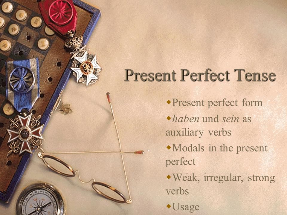 Present Perfect Tense Present perfect form haben und sein as auxiliary verbs Modals in the present perfect Weak, irregular, strong verbs Usage
