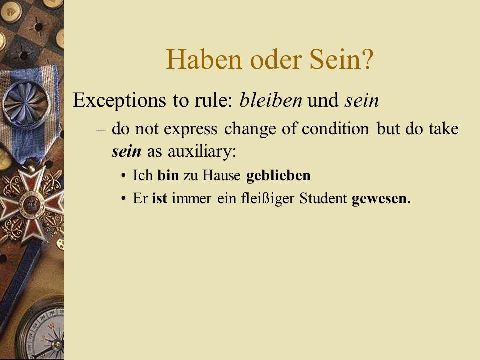 Haben oder Sein? Exceptions to rule: bleiben und sein – do not express change of condition but do take sein as auxiliary: Ich bin zu Hause geblieben E