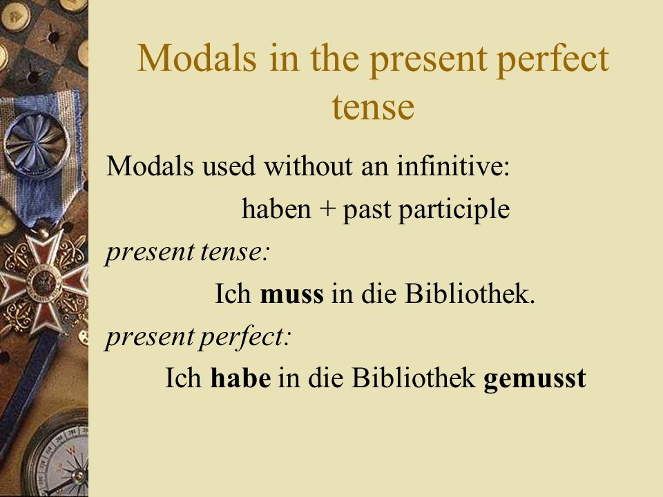 Modals in the present perfect tense Modals used without an infinitive: haben + past participle present tense: Ich muss in die Bibliothek. present perf