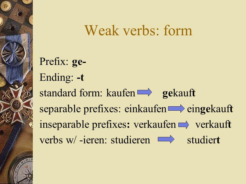 Weak verbs: form Prefix: ge- Ending: -t standard form: kaufengekauft separable prefixes: einkaufeneingekauft inseparable prefixes: verkaufen verkauft