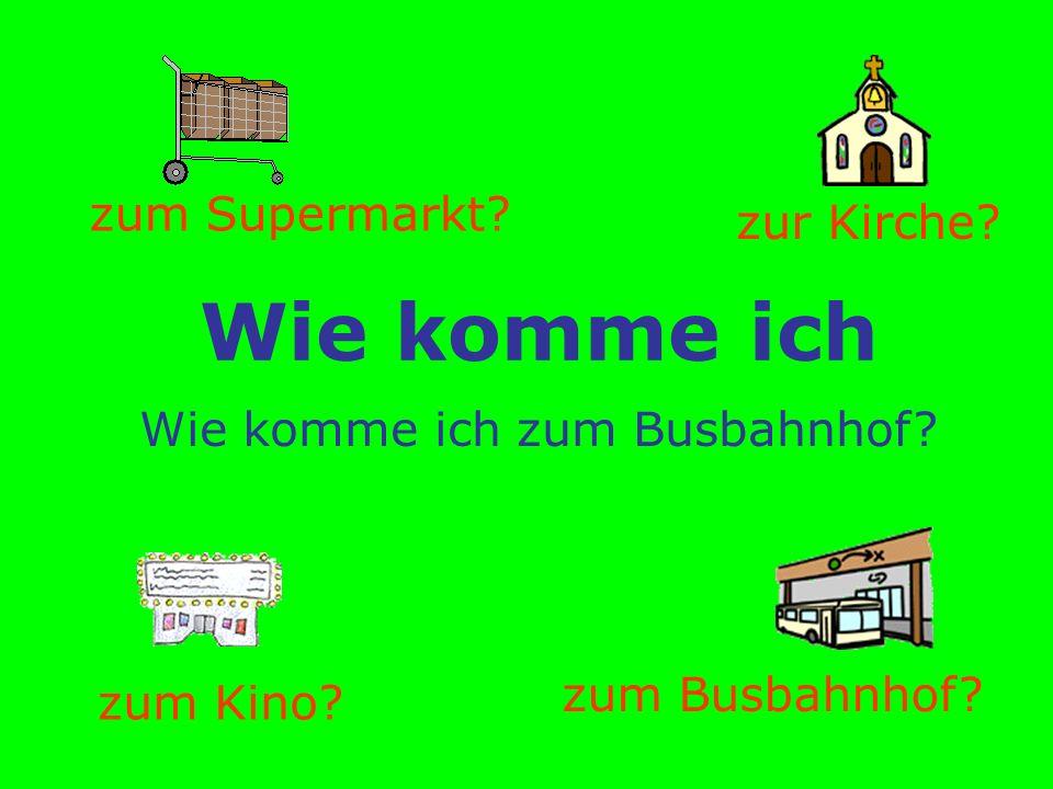 Wie komme ich zum Supermarkt? zum Kino? zum Busbahnhof? zur Kirche? Wie komme ich zum Busbahnhof?