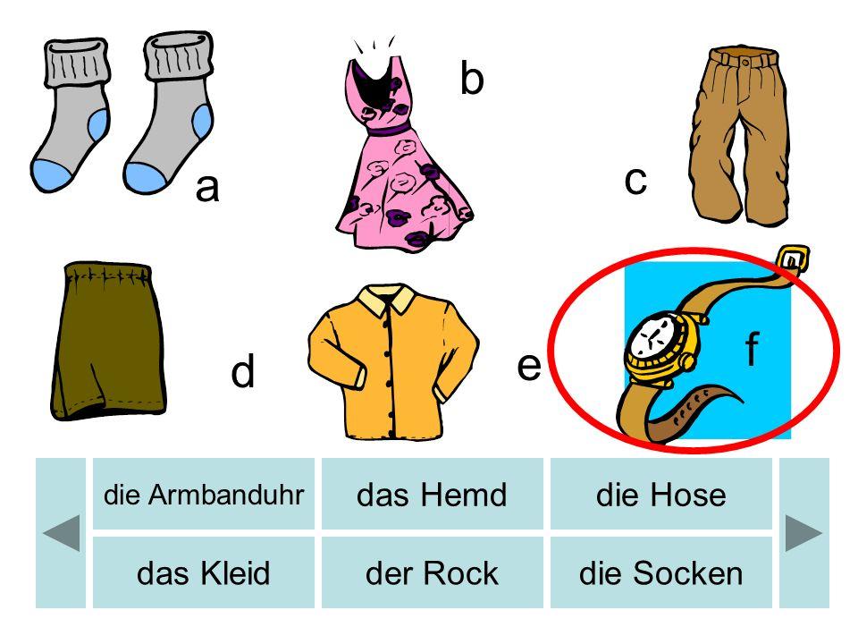 b c d e a b f die Armbanduhr das Hemddie Hose das Kleidder Rockdie Socken