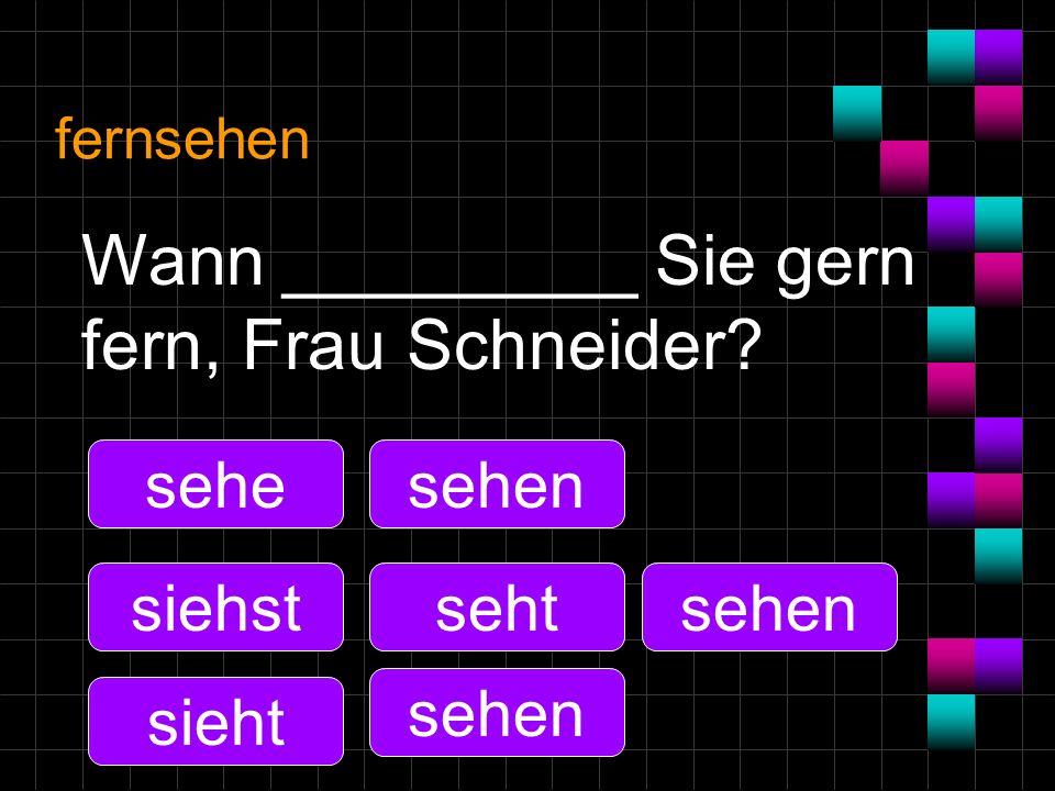 fernsehen Wann _________ Sie gern fern, Frau Schneider? sehe siehst sieht sehen seht sehen