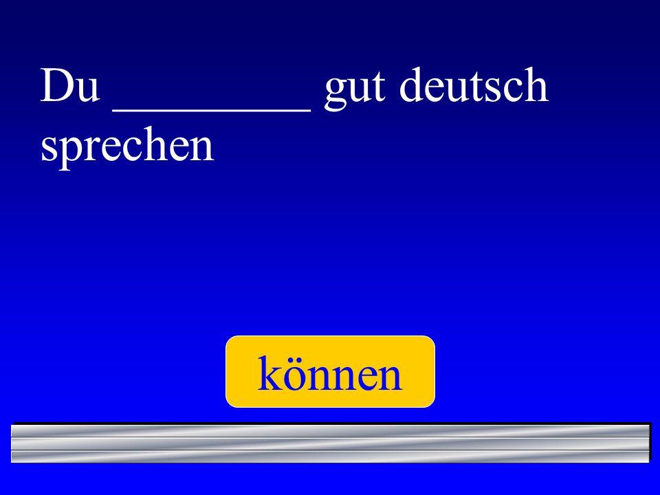 Du ________ gut deutsch sprechen können
