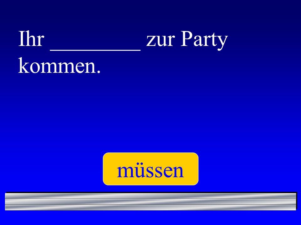 Ihr ________ zur Party kommen. müssen