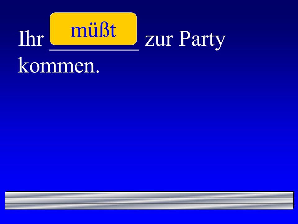 Ihr ________ zur Party kommen. müßt