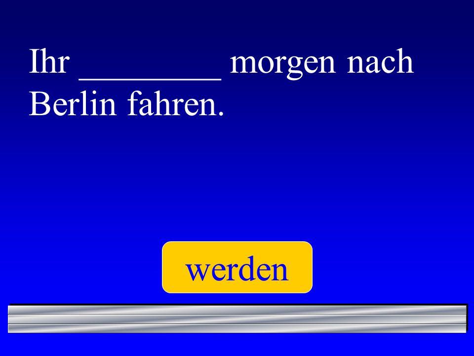 Ihr ________ morgen nach Berlin fahren. werden