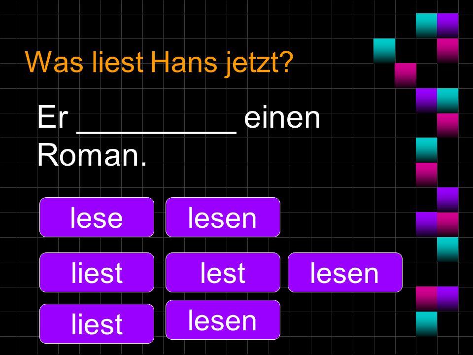 Was liest Hans jetzt? Er _________ einen Roman. lese liest lesen lest lesen
