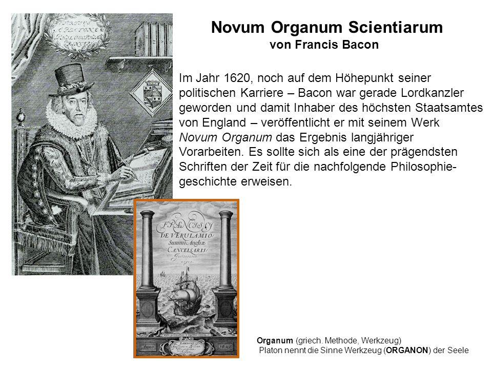 Novum Organum Scientiarum von Francis Bacon Im Jahr 1620, noch auf dem Höhepunkt seiner politischen Karriere – Bacon war gerade Lordkanzler geworden und damit Inhaber des höchsten Staatsamtes von England – veröffentlicht er mit seinem Werk Novum Organum das Ergebnis langjähriger Vorarbeiten.