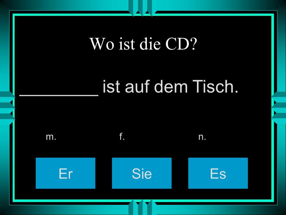 Wo ist die CD? ErSieEs m. f. n. ________ ist auf dem Tisch.