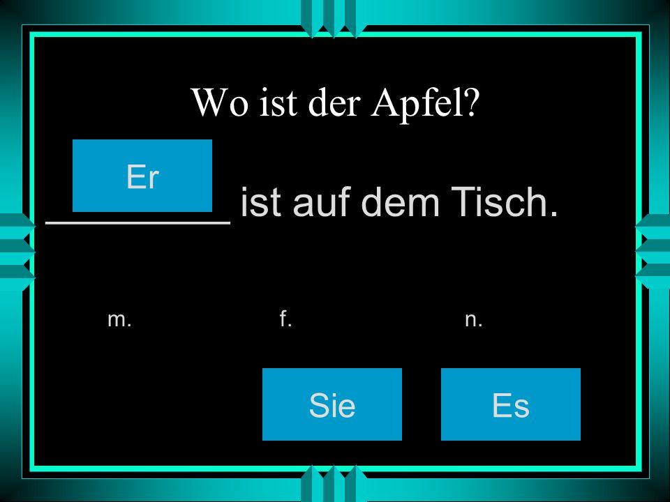 Wo ist der Apfel? SieEs m. f. n. ________ ist auf dem Tisch. Er