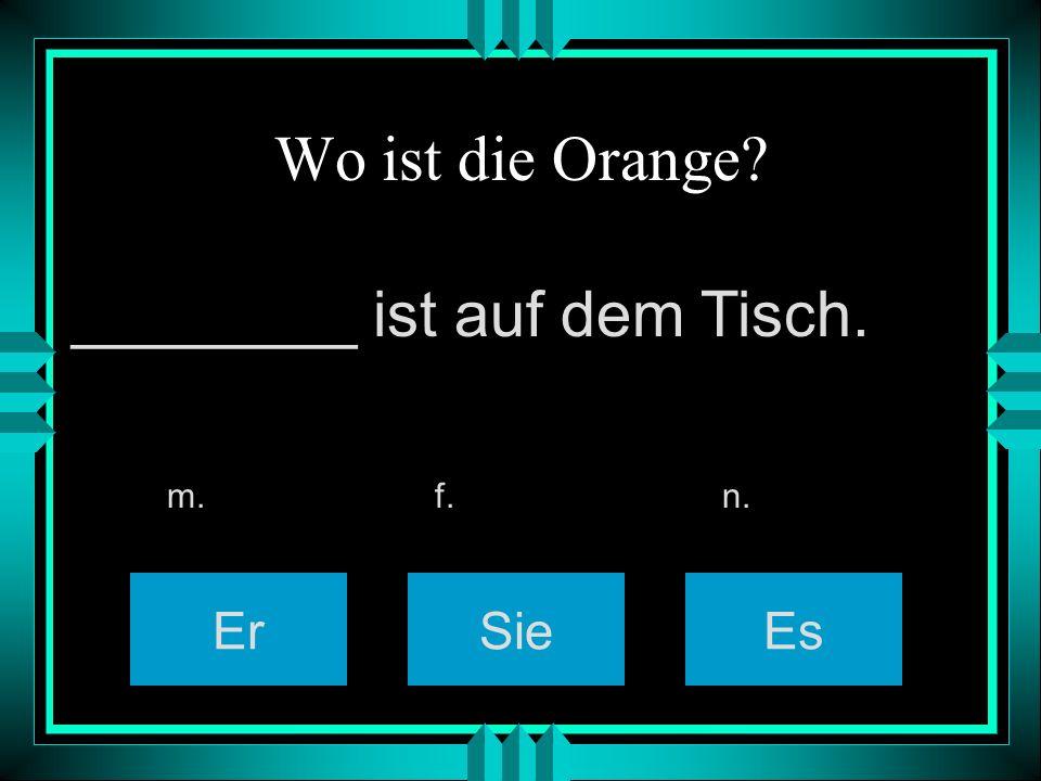 Wo ist die Orange? ErSieEs m. f. n. ________ ist auf dem Tisch.