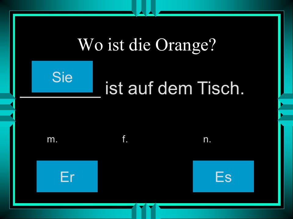 Wo ist die Orange? Er Sie Es m. f. n. ________ ist auf dem Tisch.