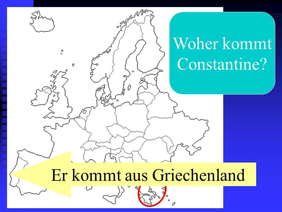 Woher kommt Constantine? Er kommt aus Griechenland