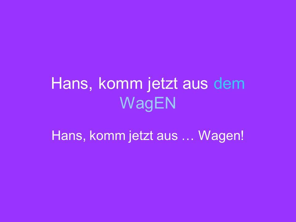 Hans, komm jetzt aus dem WagEN Hans, komm jetzt aus … Wagen!