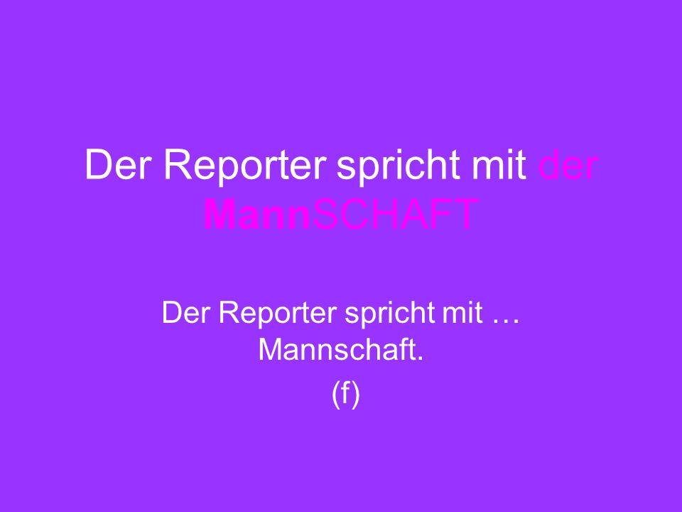 Der Reporter spricht mit der MannSCHAFT Der Reporter spricht mit … Mannschaft. (f)
