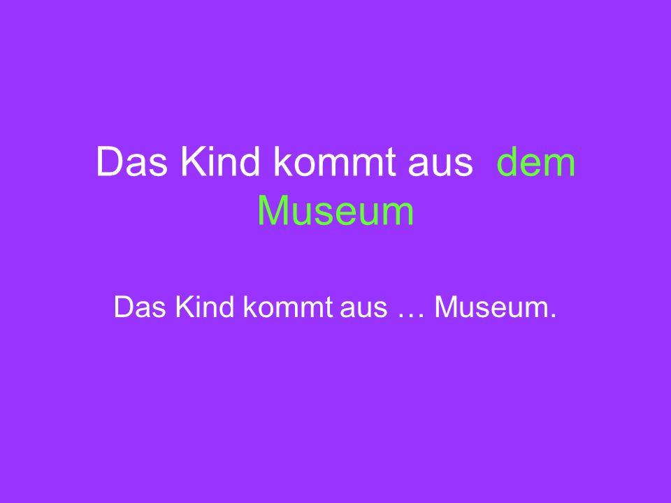 Das Kind kommt aus dem Museum Das Kind kommt aus … Museum.