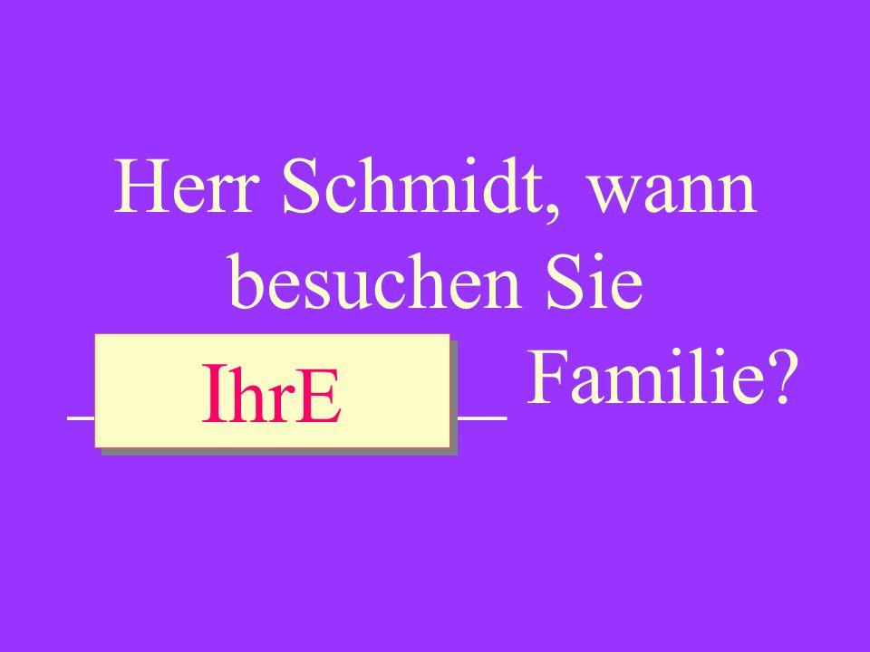 Herr Schmidt, wann besuchen Sie ___________ Familie? I hrE I hrE