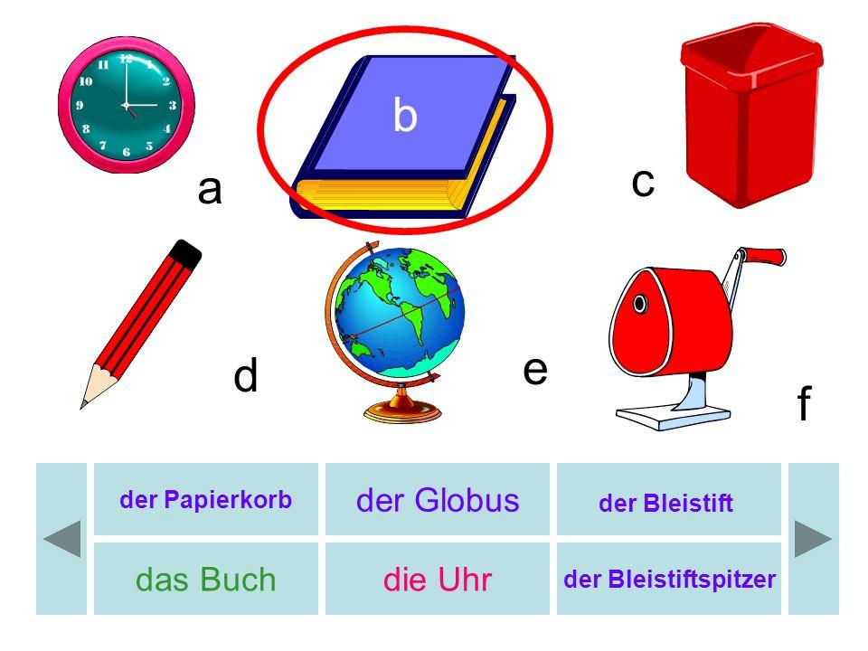 b c d e f a der Papierkorb der Globus der Bleistift das Buchdie Uhr der Bleistiftspitzer