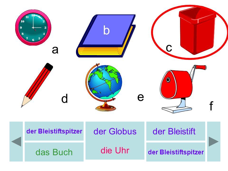 b c d e f a der Globusder Bleistift das Buch die Uhr der Bleistiftspitzer b