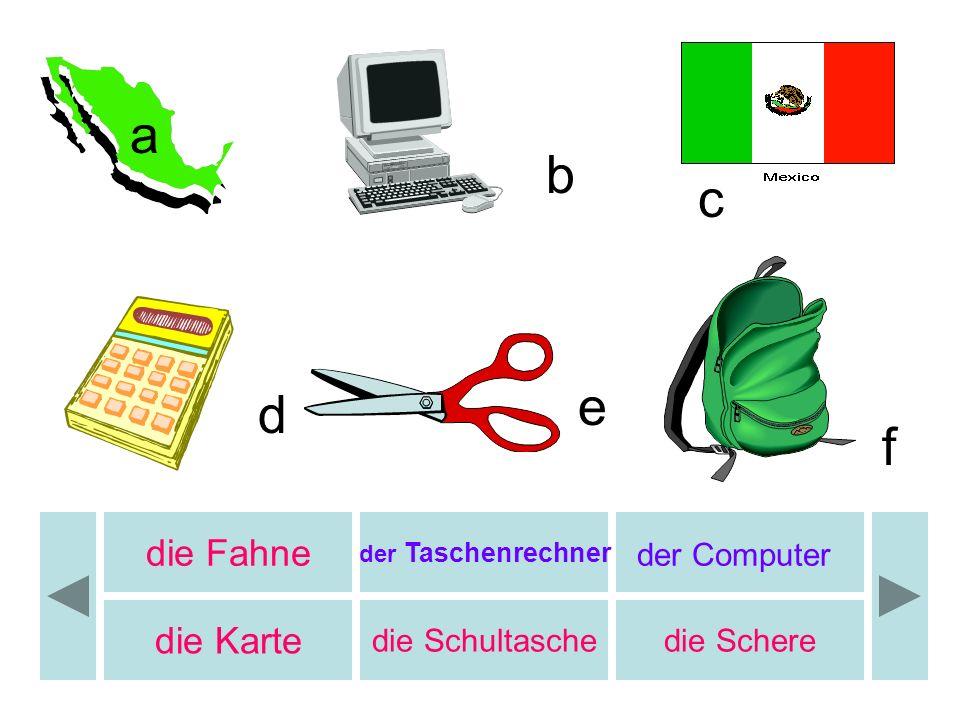 b c d e f a die Fahne der Taschenrechner der Computer die Karte die Schultaschedie Schere b