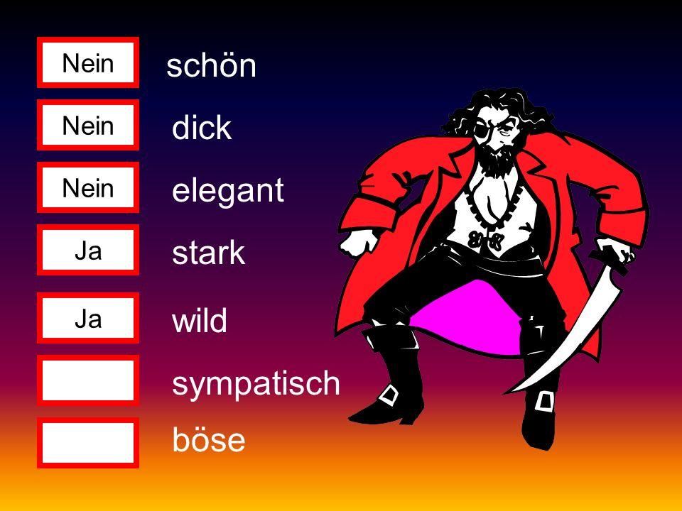 Nein Ja Nein Ja schön dick elegant stark wild sympatisch böse
