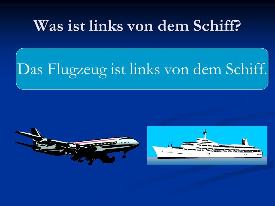 Was ist links von dem Schiff? Das Flugzeug ist links von dem Schiff.