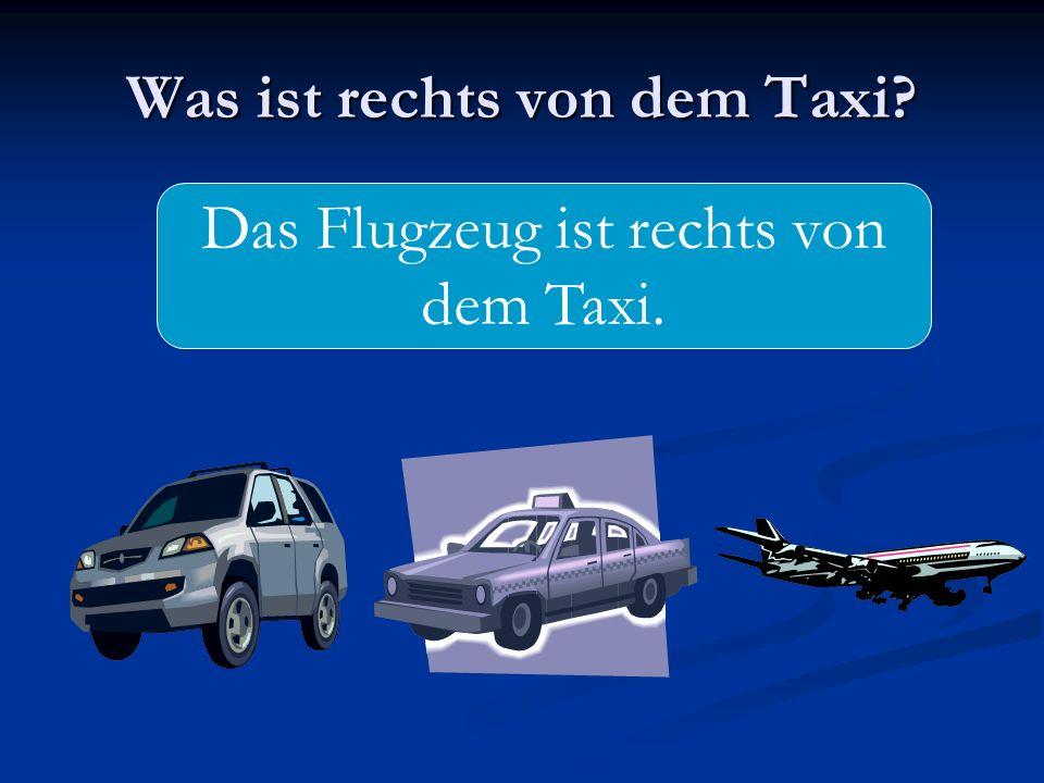 Was ist rechts von dem Taxi? Das Flugzeug ist rechts von dem Taxi.