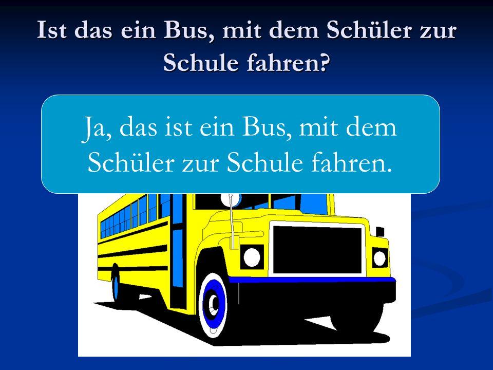 Ist das ein Bus, mit dem Schüler zur Schule fahren? Ja, das ist ein Bus, mit dem Schüler zur Schule fahren.