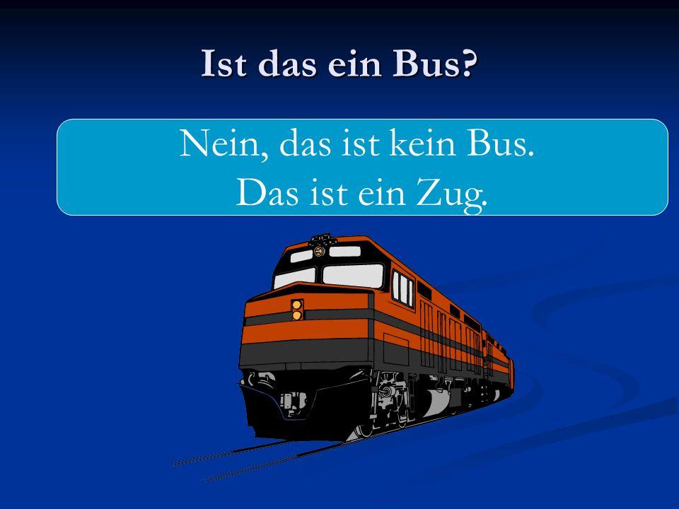 Ist das ein Bus? Nein, das ist kein Bus. Das ist ein Zug.