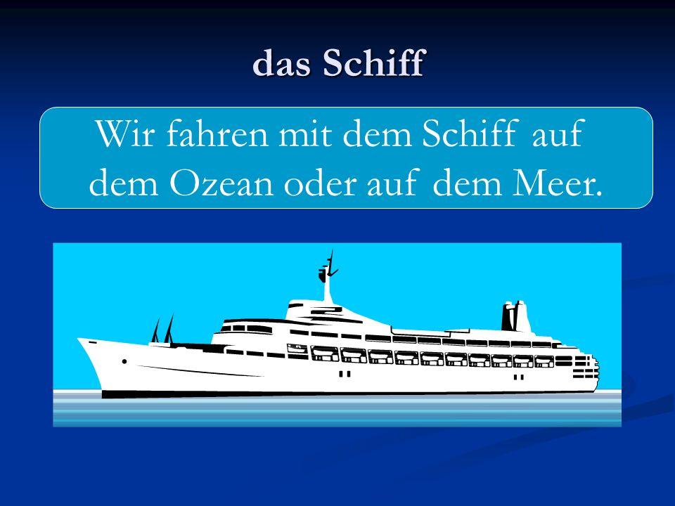 das Schiff Wir fahren mit dem Schiff auf dem Ozean oder auf dem Meer.