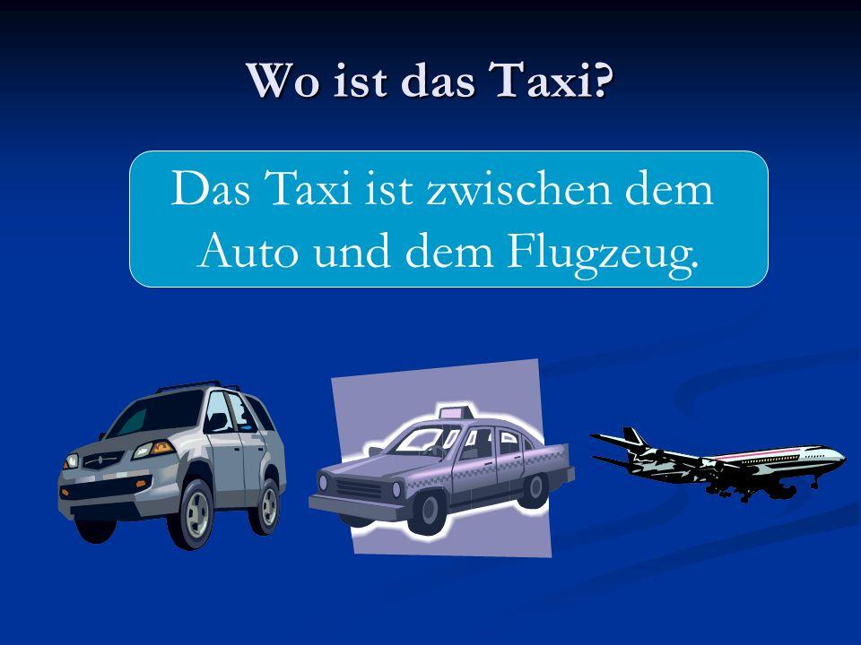 Wo ist das Taxi? Das Taxi ist zwischen dem Auto und dem Flugzeug.