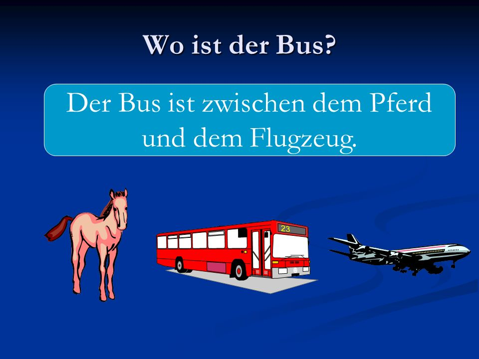 Wo ist der Bus? Der Bus ist zwischen dem Pferd und dem Flugzeug.