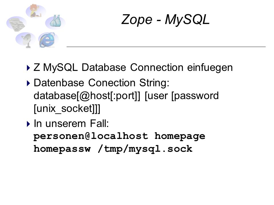 Zope - MySQL Z MySQL Database Connection einfuegen Datenbase Conection String: database[@host[:port]] [user [password [unix_socket]]] In unserem Fall: