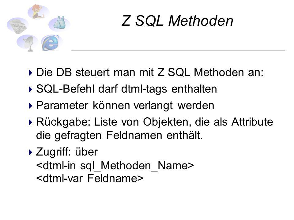 Z SQL Methoden Die DB steuert man mit Z SQL Methoden an: SQL-Befehl darf dtml-tags enthalten Parameter können verlangt werden Rückgabe: Liste von Obje