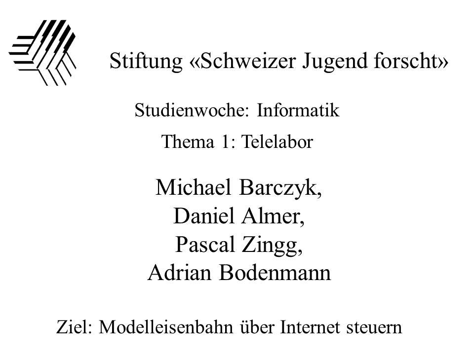 Stiftung «Schweizer Jugend forscht» Studienwoche: Informatik Thema 1: Telelabor Ziel: Modelleisenbahn über Internet steuern Michael Barczyk, Daniel Almer, Pascal Zingg, Adrian Bodenmann