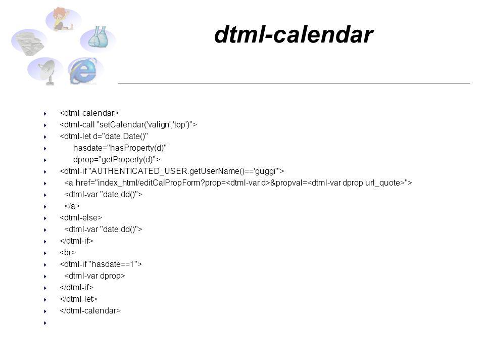 dtml-calendar <dtml-let d= date.Date() hasdate= hasProperty(d) dprop= getProperty(d) > &propval= >