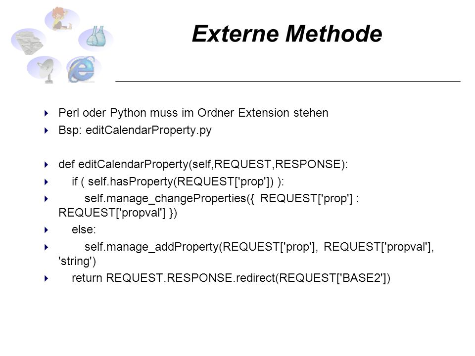 Externe Methode Perl oder Python muss im Ordner Extension stehen Bsp: editCalendarProperty.py def editCalendarProperty(self,REQUEST,RESPONSE): if ( self.hasProperty(REQUEST[ prop ]) ): self.manage_changeProperties({ REQUEST[ prop ] : REQUEST[ propval ] }) else: self.manage_addProperty(REQUEST[ prop ], REQUEST[ propval ], string ) return REQUEST.RESPONSE.redirect(REQUEST[ BASE2 ])