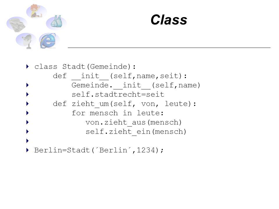 Class class Stadt(Gemeinde): def __init__(self,name,seit): Gemeinde.__init__(self,name) self.stadtrecht=seit def zieht_um(self, von, leute): for mensch in leute: von.zieht_aus(mensch) self.zieht_ein(mensch) Berlin=Stadt(´Berlin´,1234);