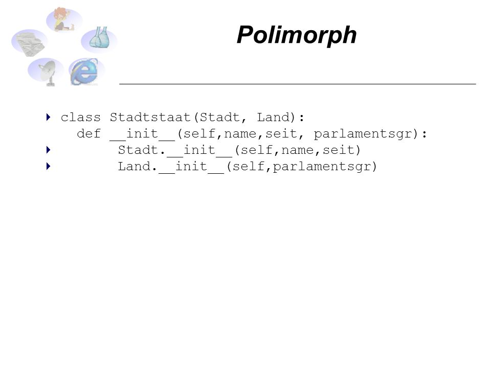 Polimorph class Stadtstaat(Stadt, Land): def __init__(self,name,seit, parlamentsgr): Stadt.__init__(self,name,seit) Land.__init__(self,parlamentsgr)