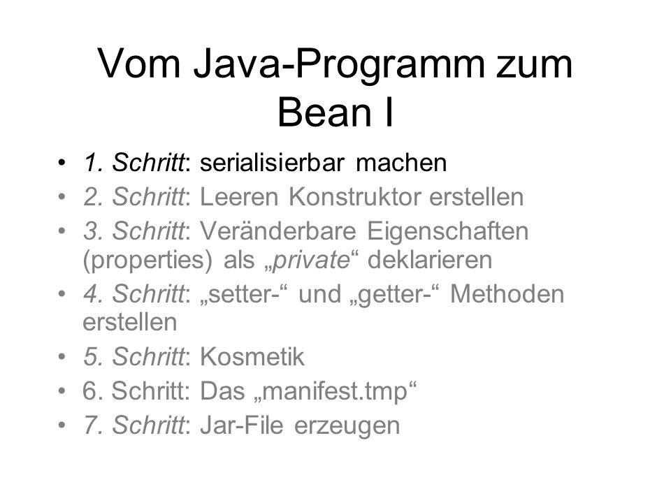 Vom Java-Programm zum Bean I 1. Schritt: serialisierbar machen 2. Schritt: Leeren Konstruktor erstellen 3. Schritt: Veränderbare Eigenschaften (proper