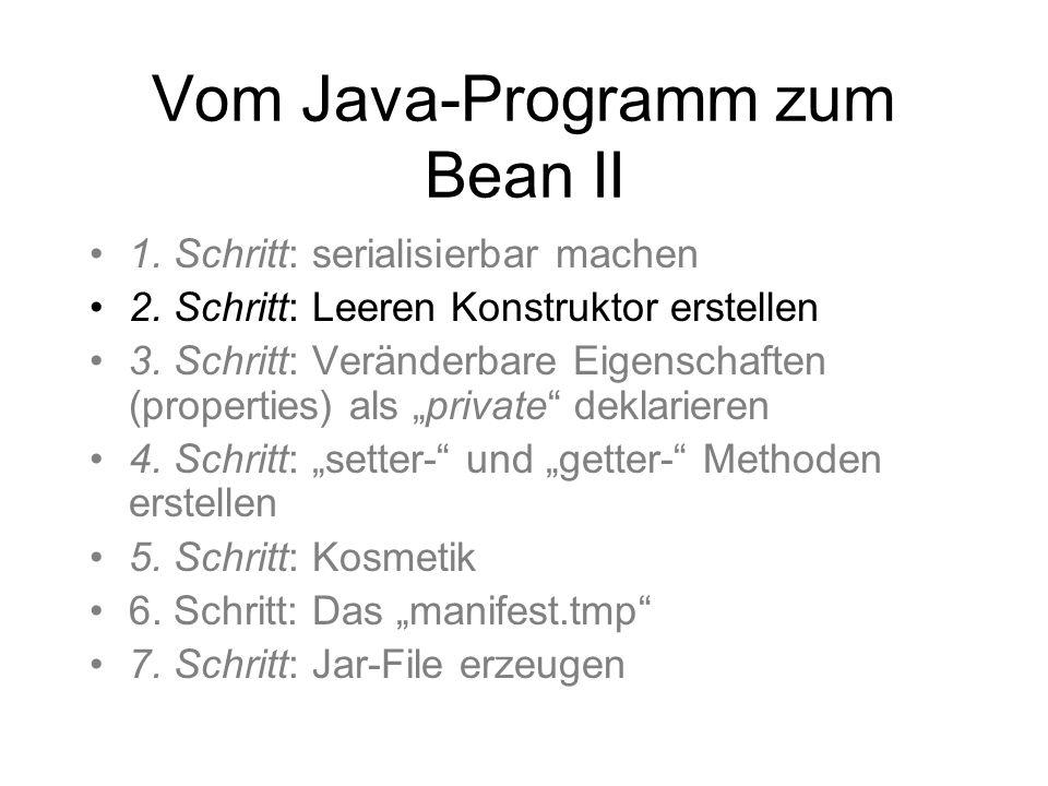 Vom Java-Programm zum Bean II 1. Schritt: serialisierbar machen 2. Schritt: Leeren Konstruktor erstellen 3. Schritt: Veränderbare Eigenschaften (prope