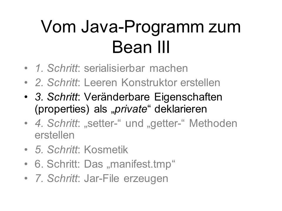 Vom Java-Programm zum Bean III 1. Schritt: serialisierbar machen 2. Schritt: Leeren Konstruktor erstellen 3. Schritt: Veränderbare Eigenschaften (prop