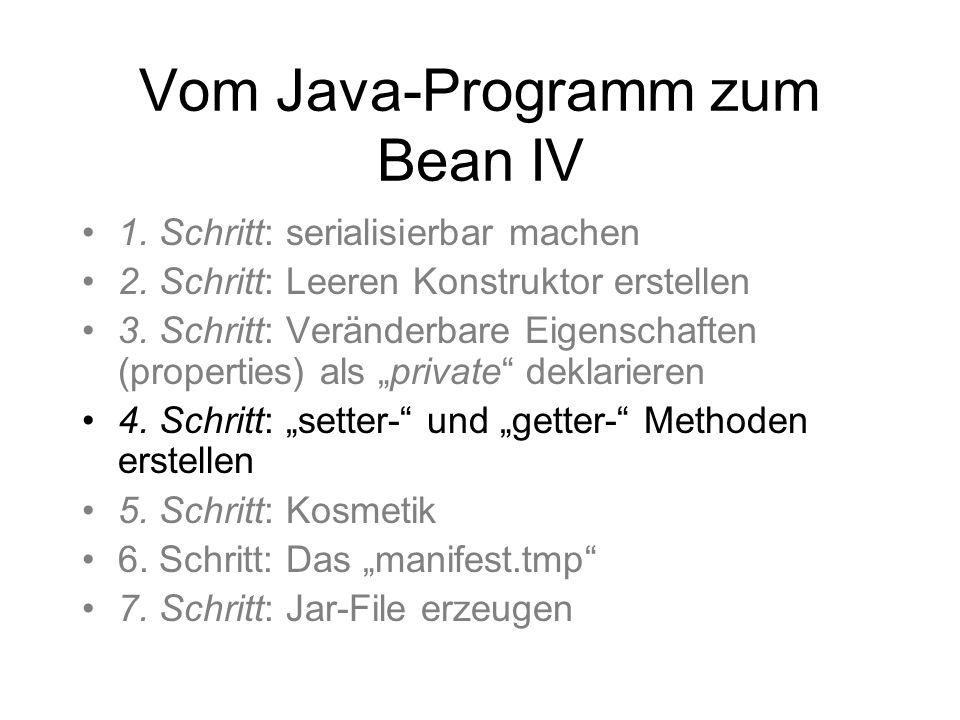Vom Java-Programm zum Bean IV 1. Schritt: serialisierbar machen 2. Schritt: Leeren Konstruktor erstellen 3. Schritt: Veränderbare Eigenschaften (prope