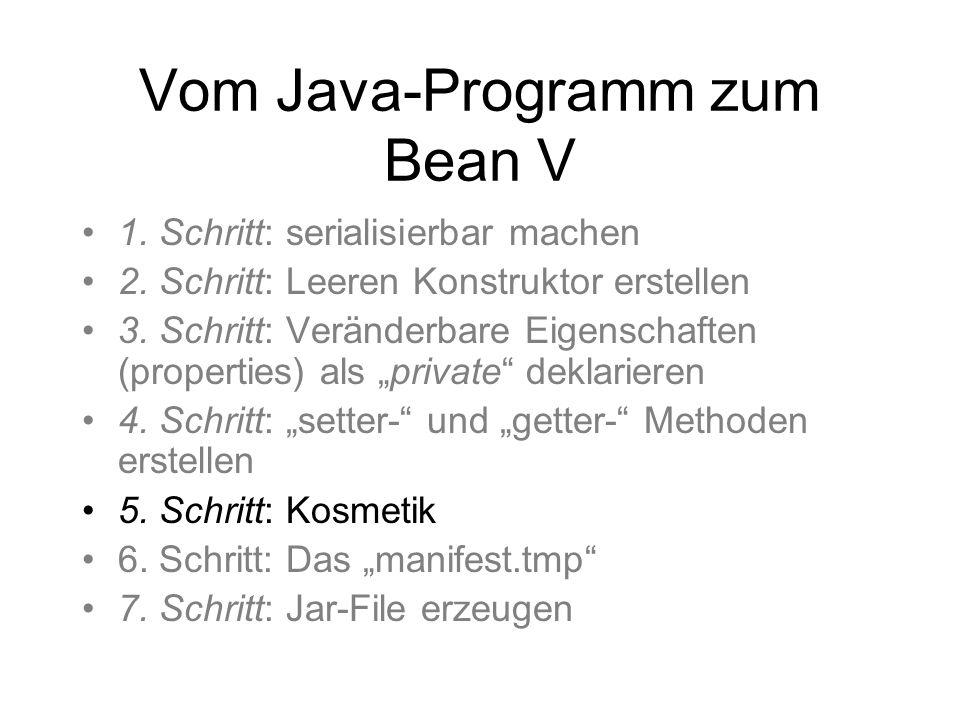 Vom Java-Programm zum Bean V 1. Schritt: serialisierbar machen 2. Schritt: Leeren Konstruktor erstellen 3. Schritt: Veränderbare Eigenschaften (proper