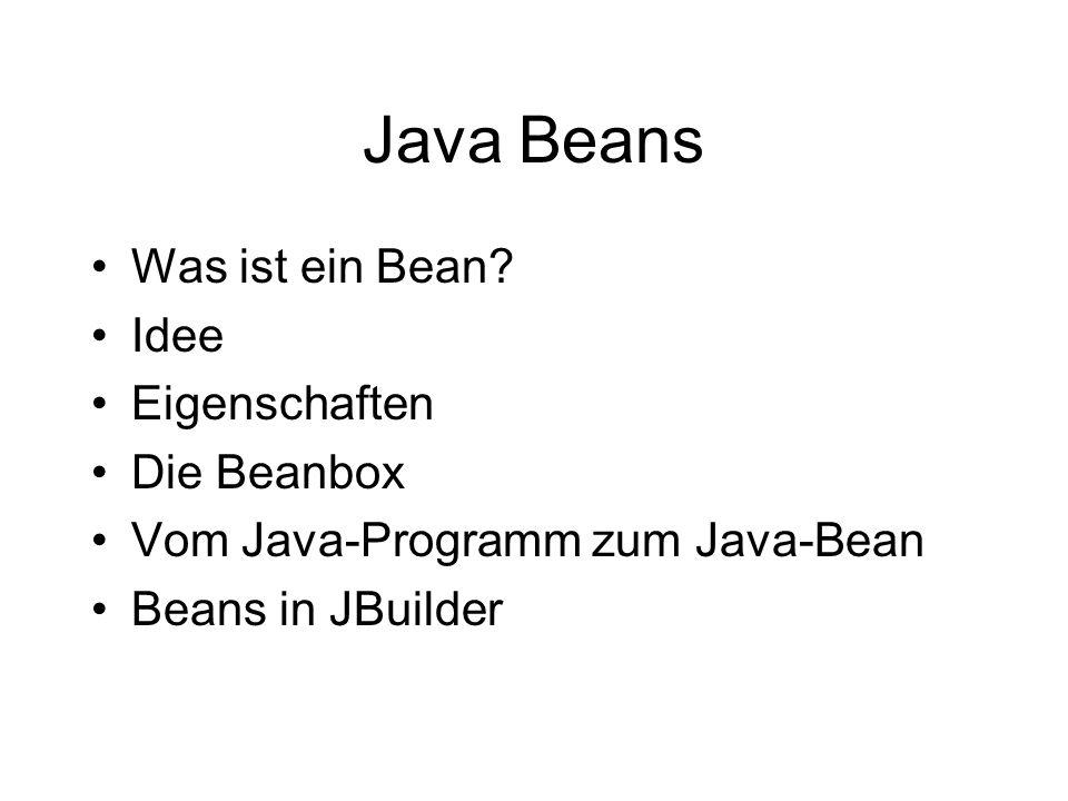 Java Beans Was ist ein Bean? Idee Eigenschaften Die Beanbox Vom Java-Programm zum Java-Bean Beans in JBuilder