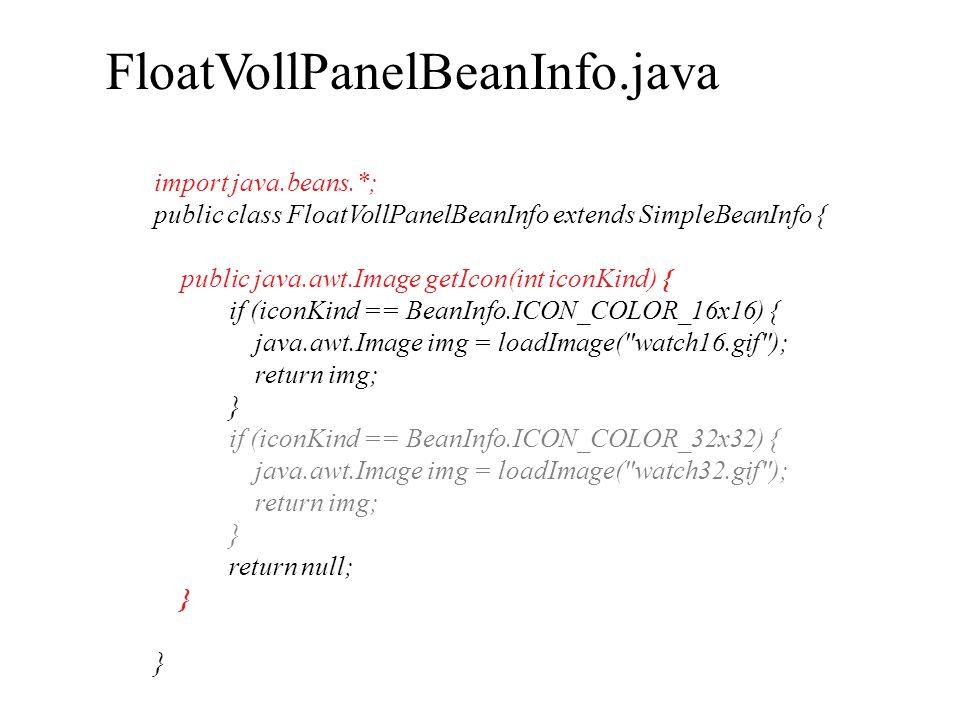 import java.beans.*; public class FloatVollPanelBeanInfo extends SimpleBeanInfo { public java.awt.Image getIcon(int iconKind) { if (iconKind == BeanIn