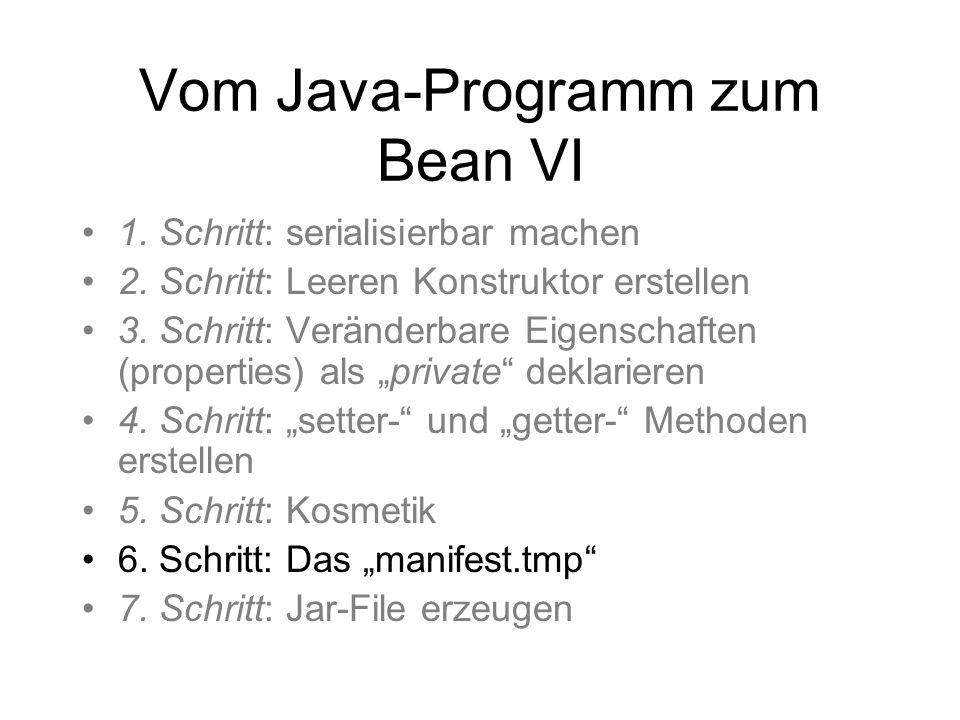 Vom Java-Programm zum Bean VI 1. Schritt: serialisierbar machen 2. Schritt: Leeren Konstruktor erstellen 3. Schritt: Veränderbare Eigenschaften (prope