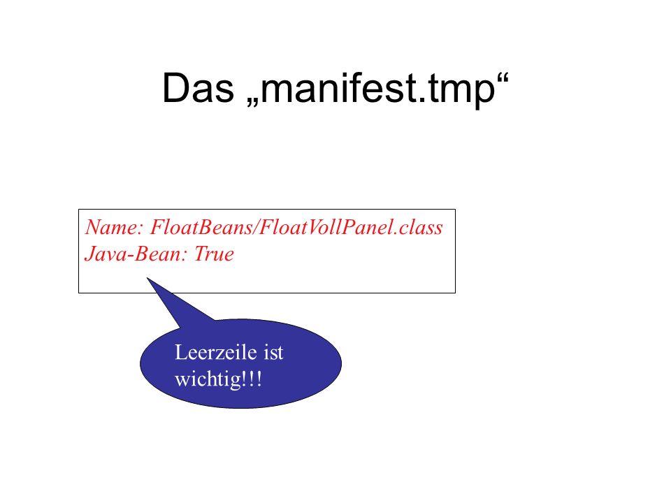 Das manifest.tmp Name: FloatBeans/FloatVollPanel.class Java-Bean: True Leerzeile ist wichtig!!!